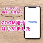 ZOOM婚活(ZOOMを使ったオンラインお見合い)始めました!